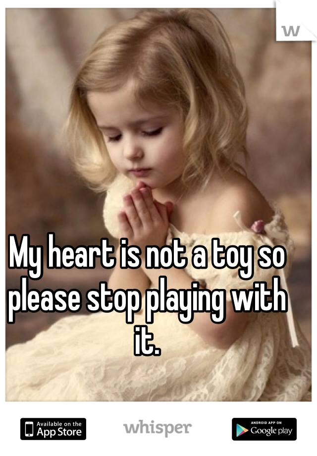 My heart is not a toy so please stop playing with it.