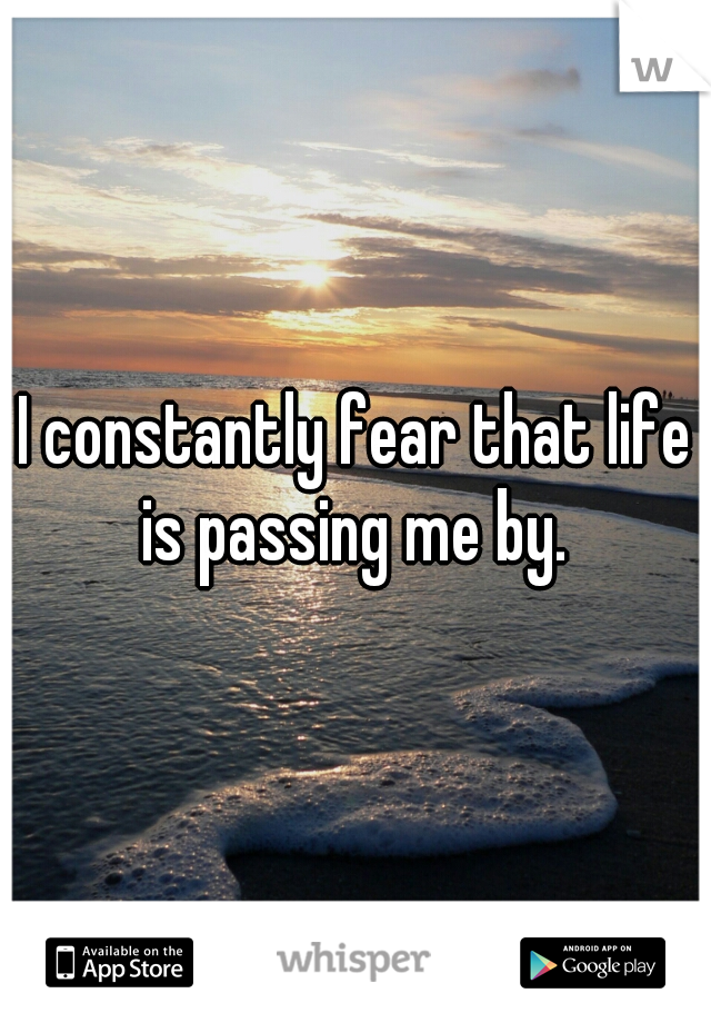 I constantly fear that life is passing me by.