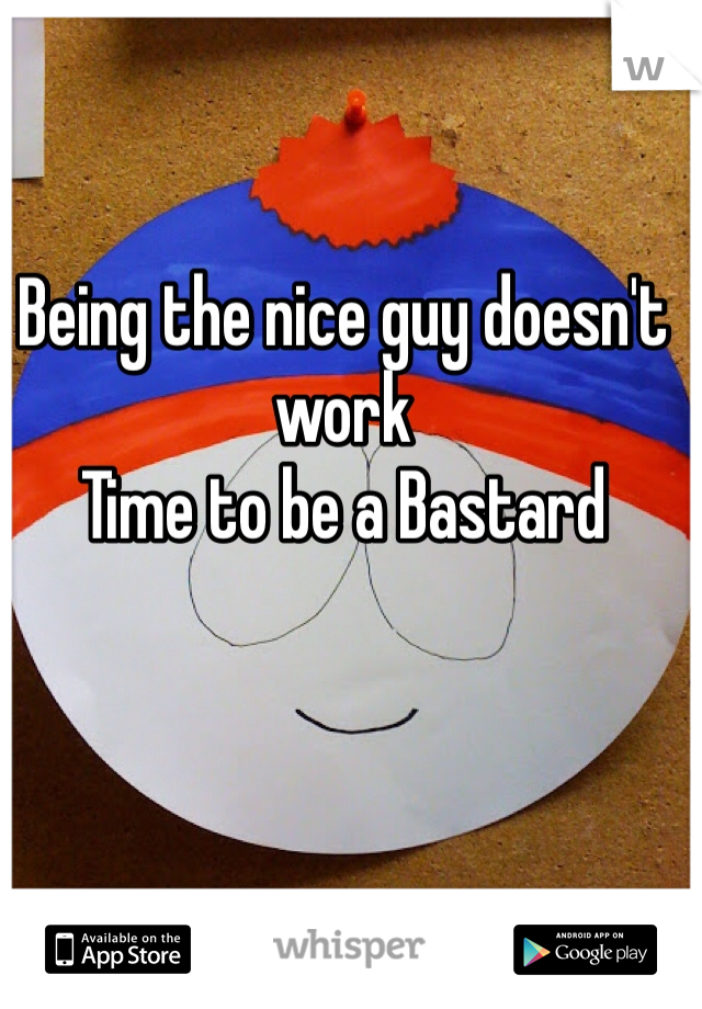 Being the nice guy doesn't  work Time to be a Bastard
