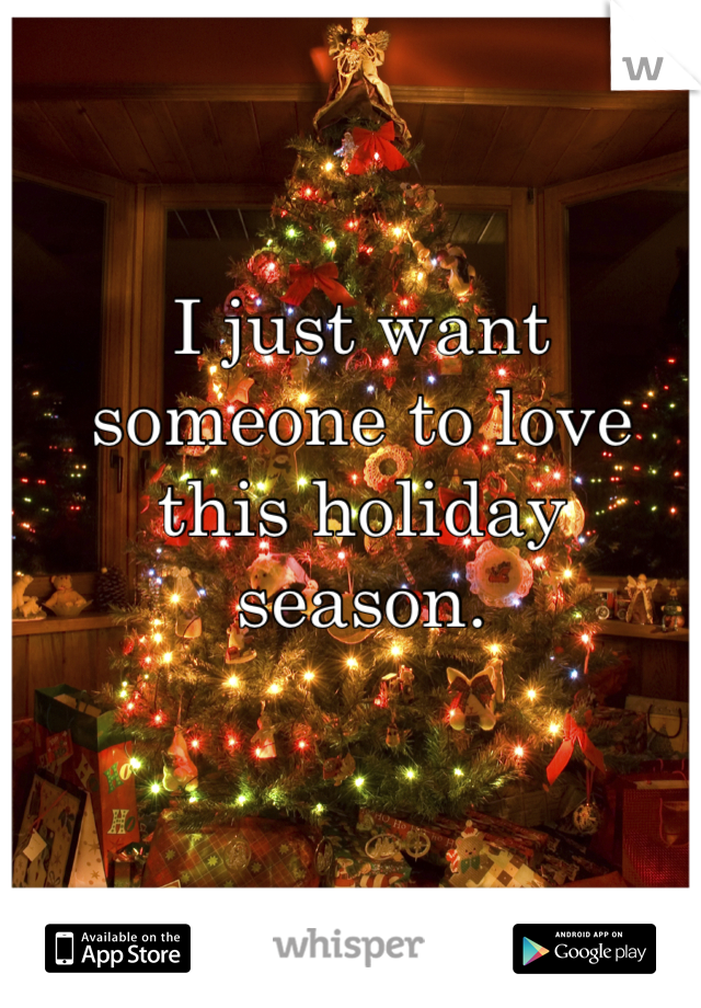 I just want someone to love this holiday season.