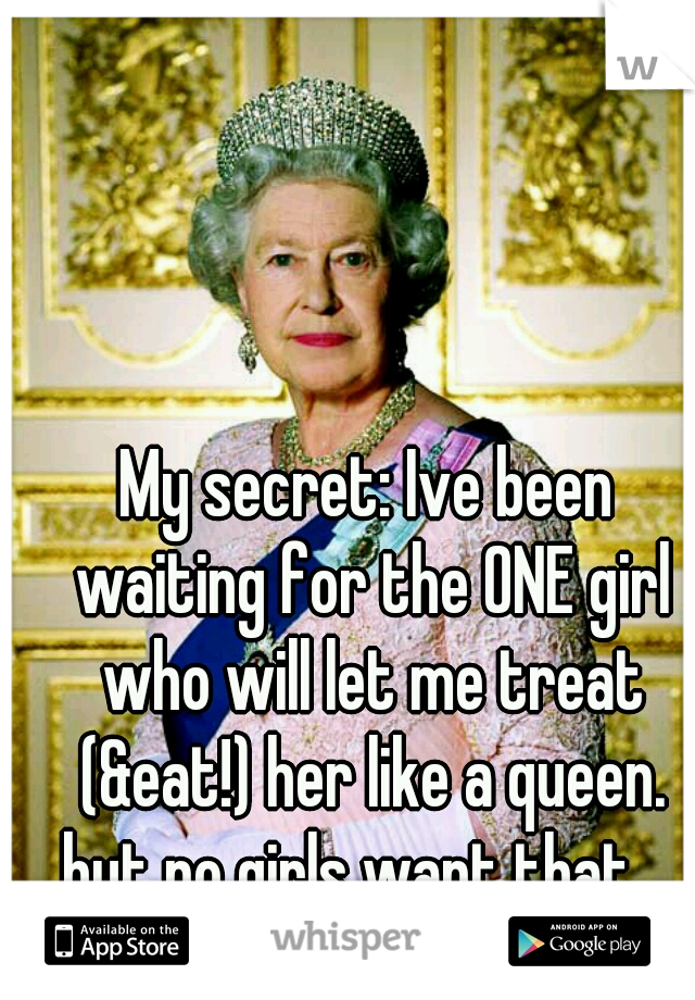 My secret: Ive been waiting for the ONE girl who will let me treat (&eat!) her like a queen. but no girls want that. .