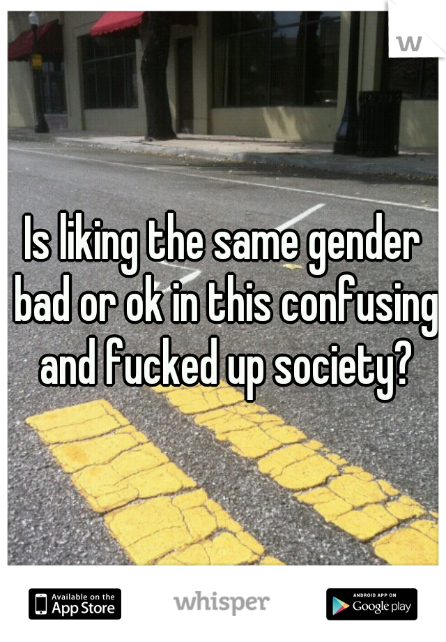 Is liking the same gender bad or ok in this confusing and fucked up society?