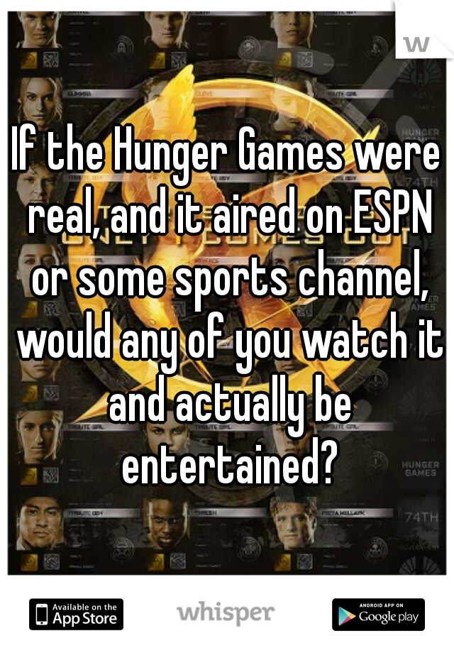 If the Hunger Games were real, and it aired on ESPN or some sports channel, would any of you watch it and actually be entertained?