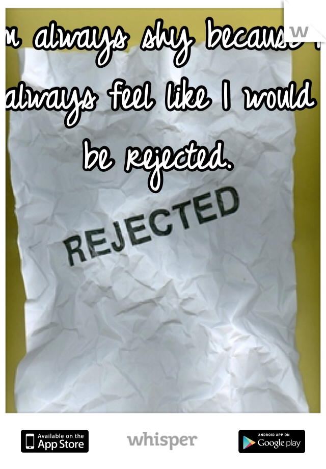 I'm always shy because I always feel like I would be rejected.