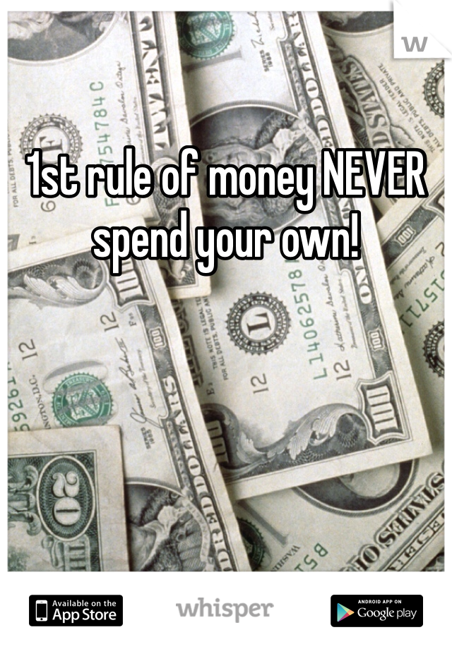 1st rule of money NEVER spend your own!