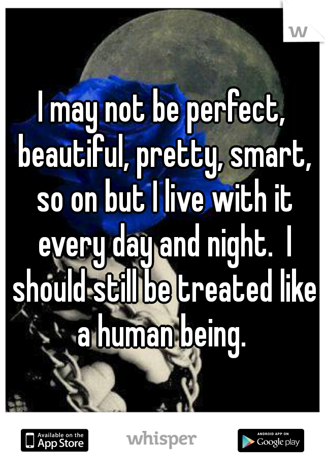 I may not be perfect, beautiful, pretty, smart, so on but I live with it every day and night.  I should still be treated like a human being.