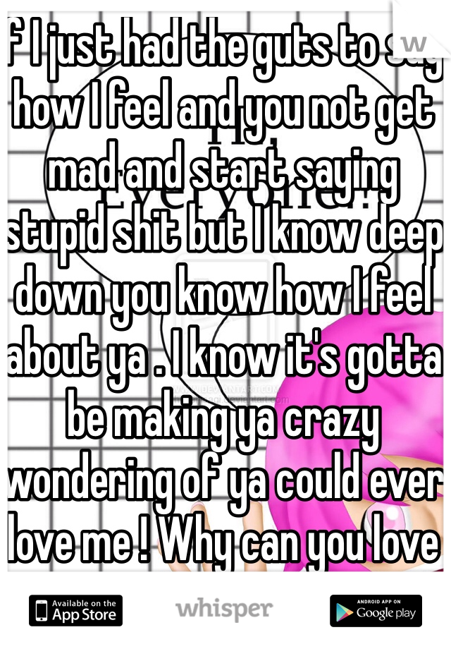 If I just had the guts to say how I feel and you not get mad and start saying stupid shit but I know deep down you know how I feel about ya . I know it's gotta be making ya crazy wondering of ya could ever love me ! Why can you love everyone else but not me ????