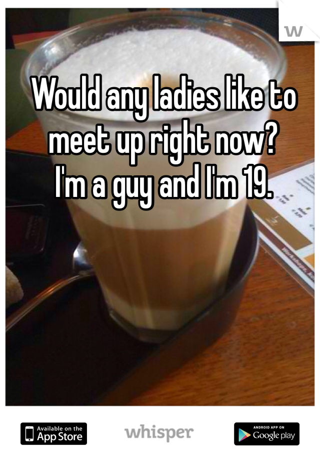 Would any ladies like to meet up right now? I'm a guy and I'm 19.