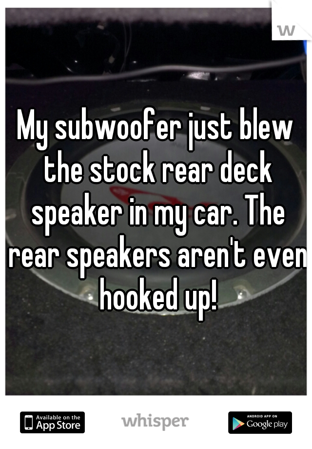 My subwoofer just blew the stock rear deck speaker in my car. The rear speakers aren't even hooked up!