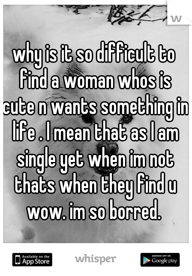why is it so difficult to find a woman whos is cute n wants something in life . I mean that as I am single yet when im not thats when they find u wow. im so borred.
