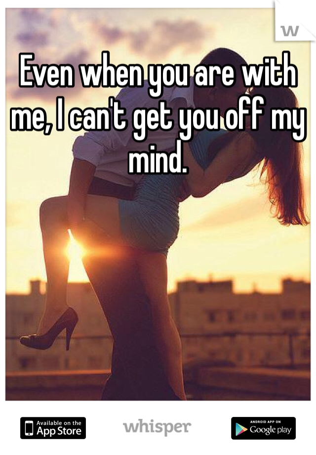 Even when you are with me, I can't get you off my mind.