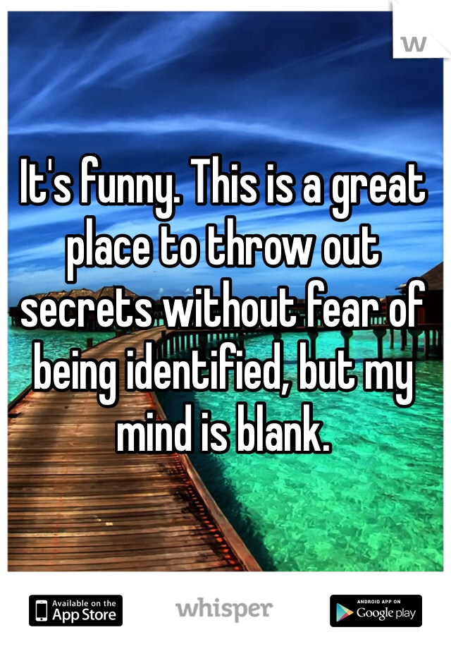 It's funny. This is a great place to throw out secrets without fear of being identified, but my mind is blank.