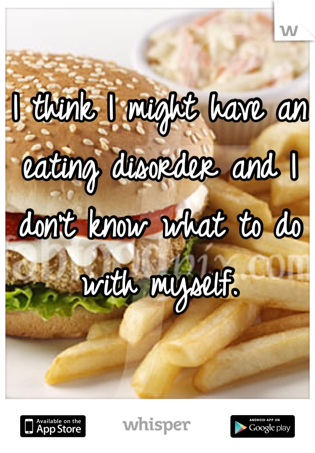 I think I might have an eating disorder and I don't know what to do with myself.