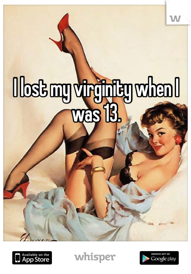 I lost my virginity when I was 13.