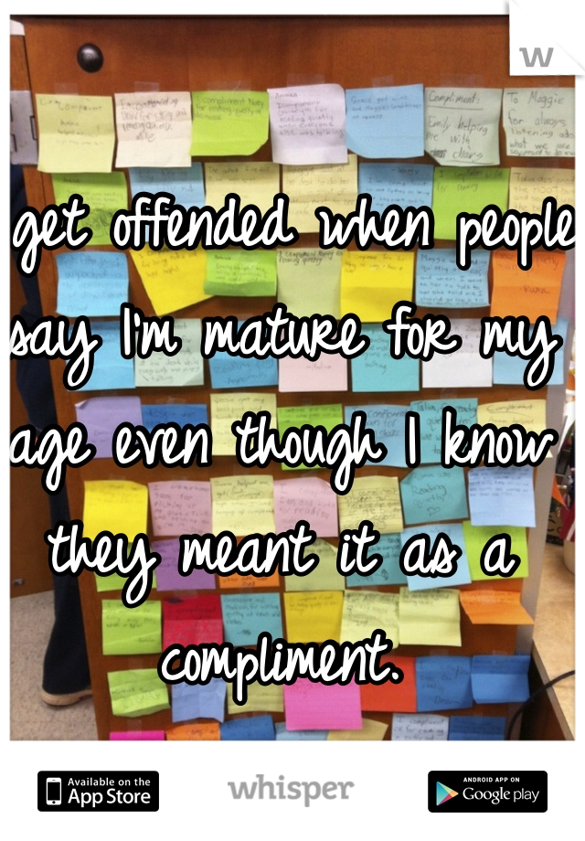 I get offended when people say I'm mature for my age even though I know they meant it as a compliment.
