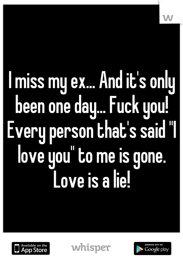 """I miss my ex... And it's only been one day... Fuck you!  Every person that's said """"I love you"""" to me is gone. Love is a lie!"""