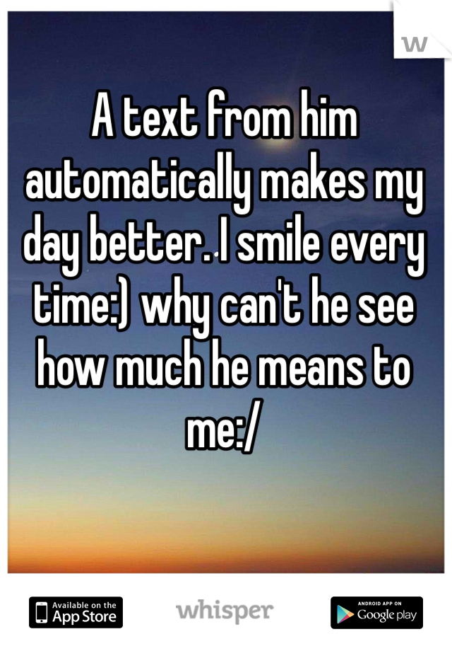 A text from him automatically makes my day better. I smile every time:) why can't he see how much he means to me:/
