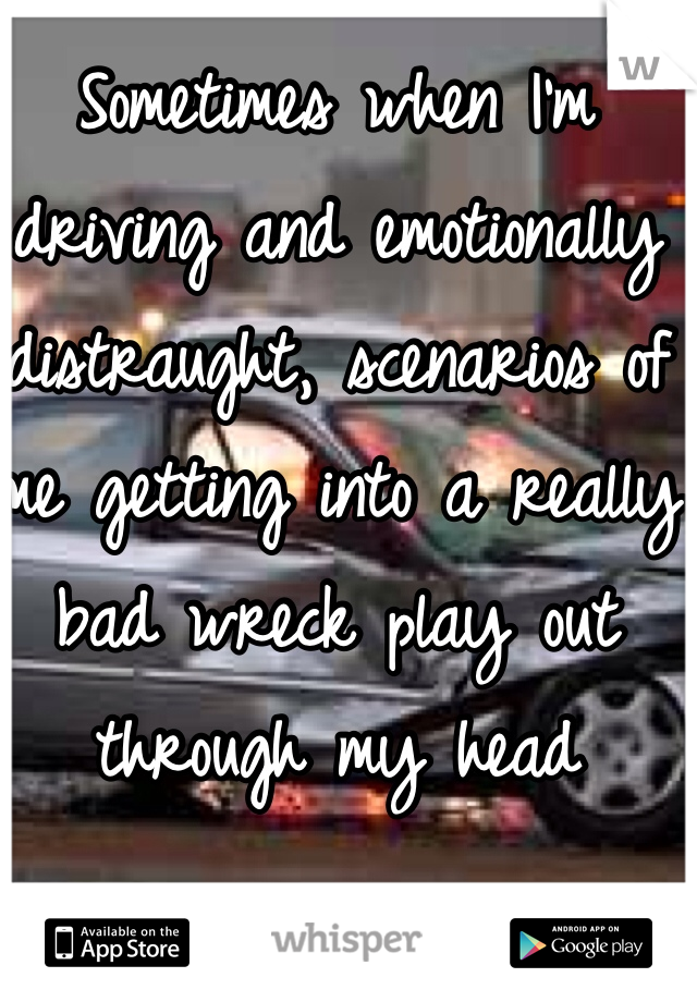 Sometimes when I'm driving and emotionally distraught, scenarios of me getting into a really bad wreck play out through my head