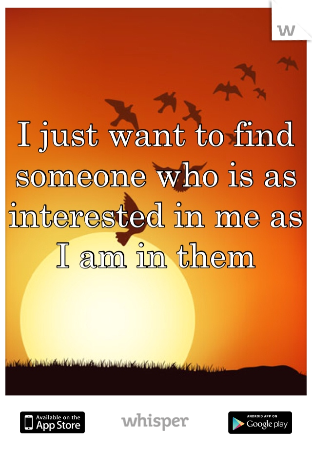I just want to find someone who is as interested in me as I am in them