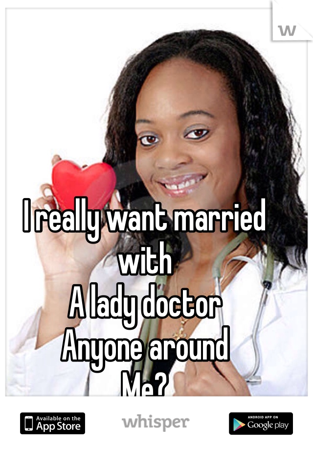 I really want married with  A lady doctor Anyone around Me?