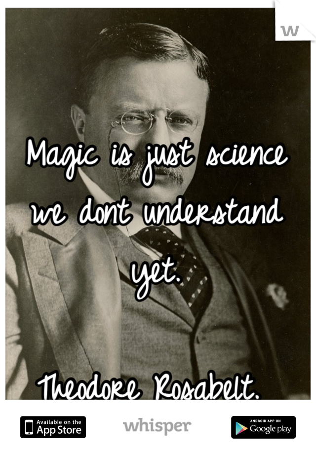 Magic is just science we dont understand yet.   Theodore Rosabelt.