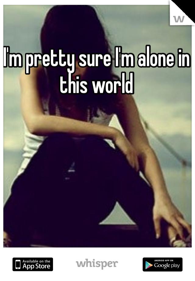I'm pretty sure I'm alone in this world