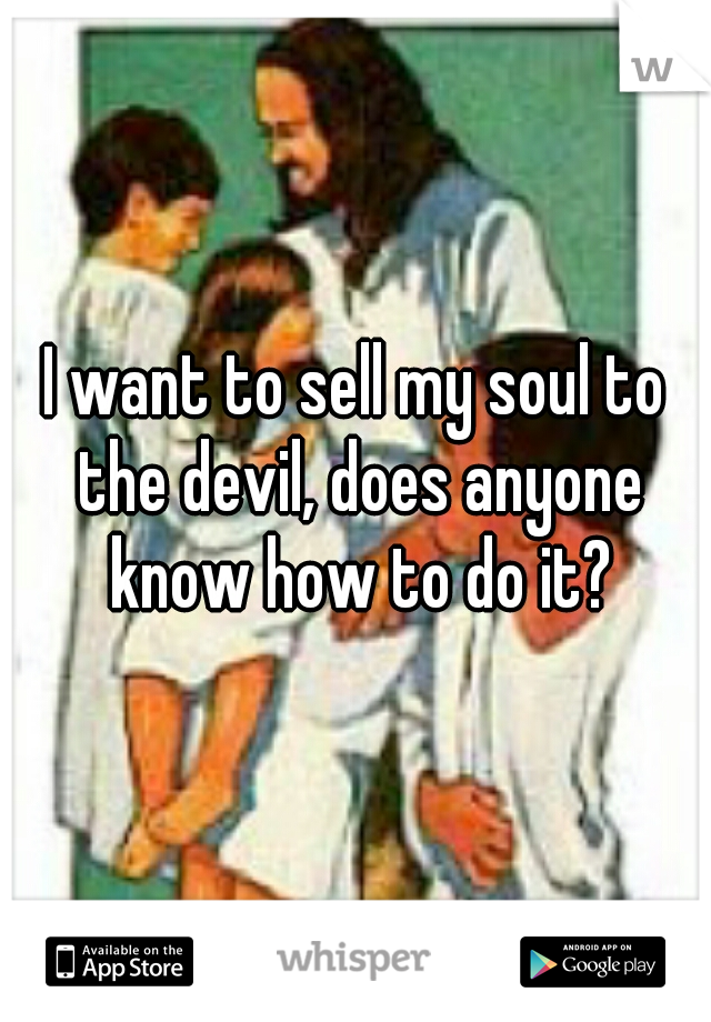 I want to sell my soul to the devil, does anyone know how to do it?
