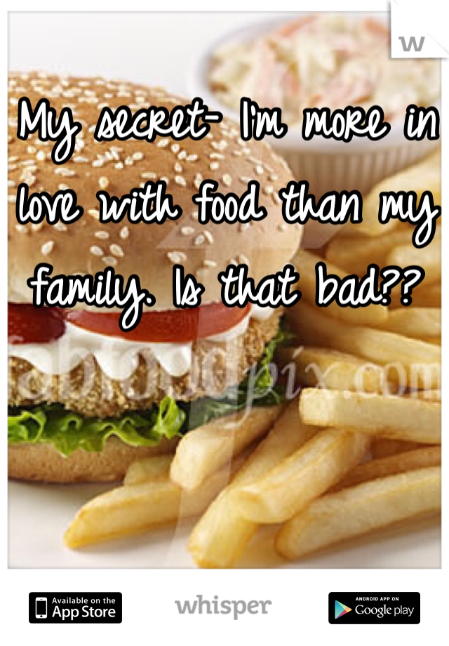 My secret- I'm more in love with food than my family. Is that bad??