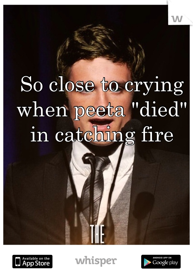 """So close to crying when peeta """"died"""" in catching fire"""