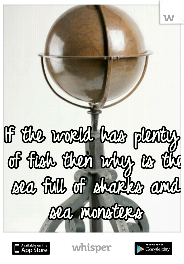 If the world has plenty of fish then why is the sea full of sharks amd sea monsters