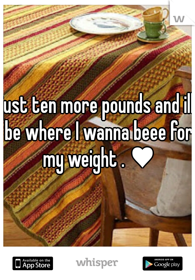 just ten more pounds and ill be where I wanna beee for my weight . ♥