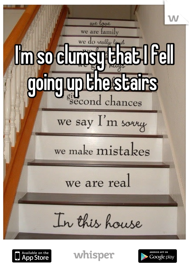 I'm so clumsy that I fell going up the stairs