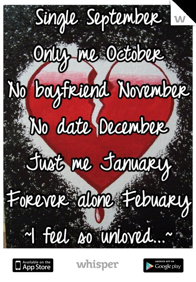 Single September Only me October No boyfriend November No date December Just me January Forever alone Febuary ~I feel so unloved...~