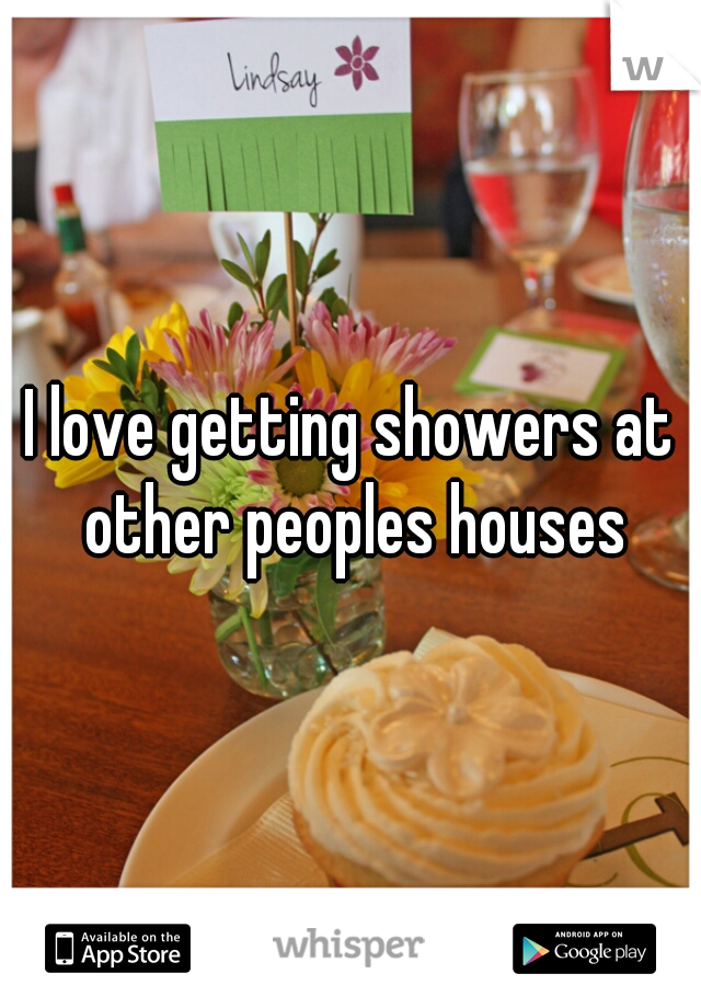 I love getting showers at other peoples houses
