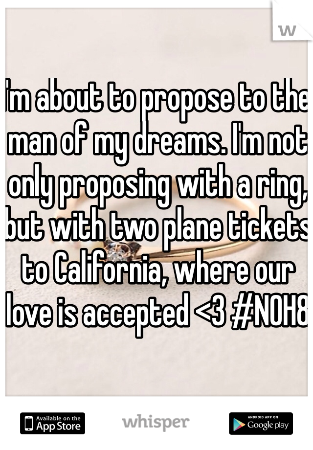I'm about to propose to the man of my dreams. I'm not only proposing with a ring, but with two plane tickets to California, where our love is accepted <3 #NOH8