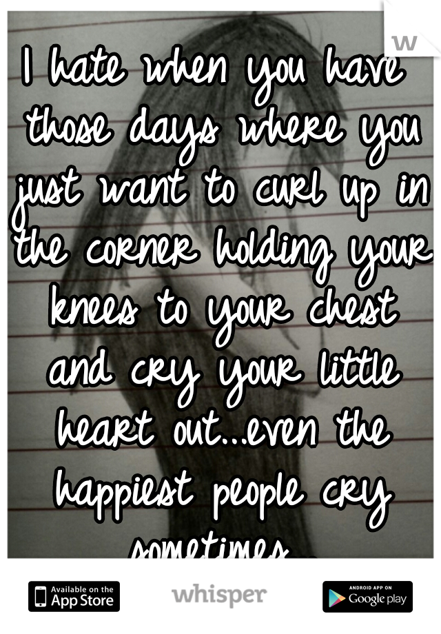 I hate when you have those days where you just want to curl up in the corner holding your knees to your chest and cry your little heart out...