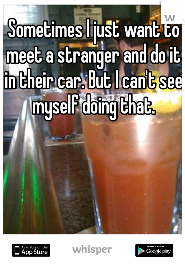 Sometimes I just want to meet a stranger and do it in their car. But I can't see myself doing that.