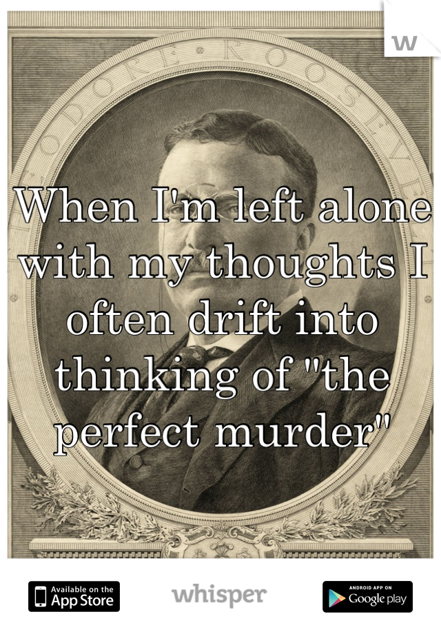 """When I'm left alone with my thoughts I often drift into thinking of """"the perfect murder"""""""