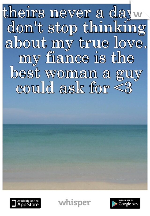 theirs never a day I don't stop thinking about my true love. my fiance is the best woman a guy could ask for <3