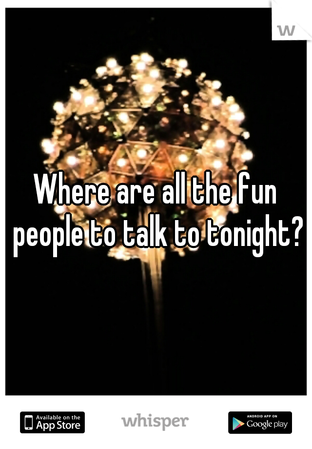 Where are all the fun people to talk to tonight?