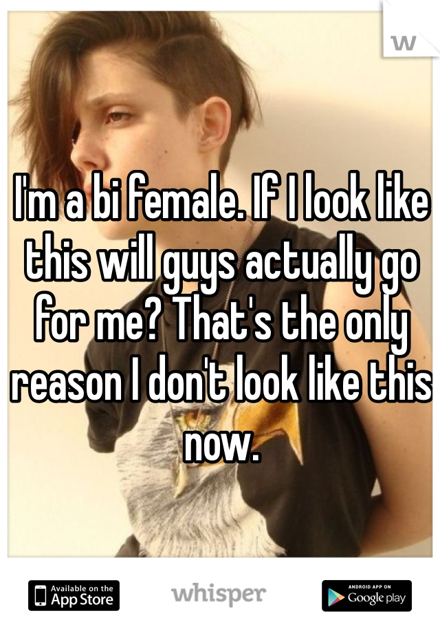 I'm a bi female. If I look like this will guys actually go for me? That's the only reason I don't look like this now.