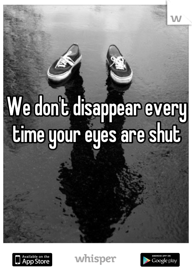 We don't disappear every time your eyes are shut