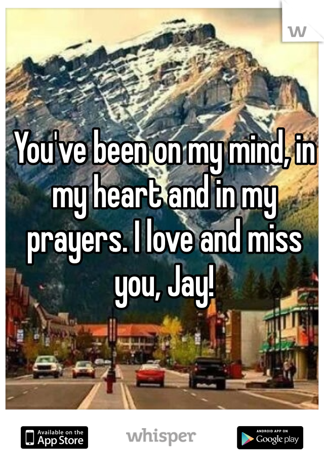 You've been on my mind, in my heart and in my prayers. I love and miss you, Jay!