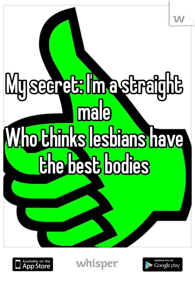 My secret: I'm a straight male Who thinks lesbians have the best bodies