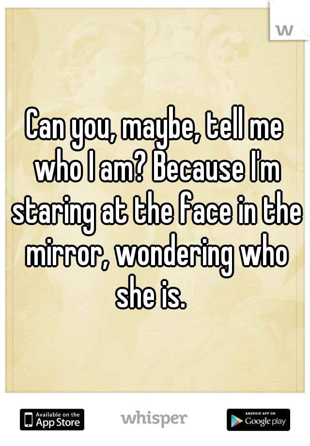 Can you, maybe, tell me who I am? Because I'm staring at the face in the mirror, wondering who she is.