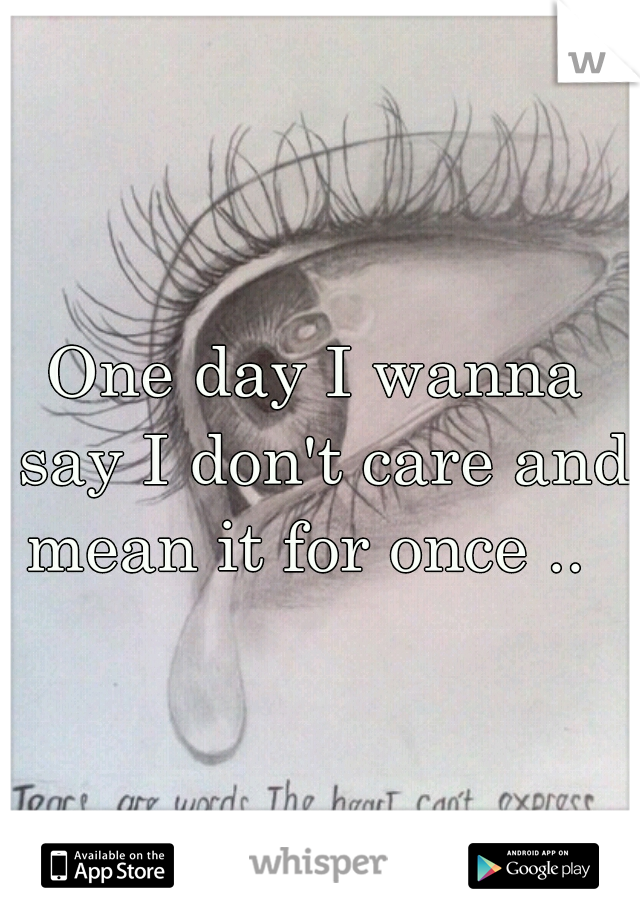 One day I wanna say I don't care and mean it for once ..