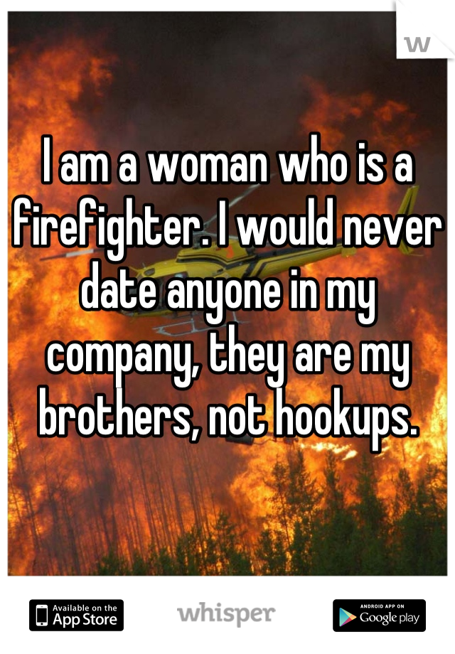 I am a woman who is a firefighter. I would never date anyone in my company, they are my brothers, not hookups.