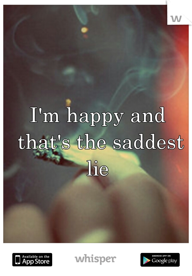 I'm happy and that's the saddest lie