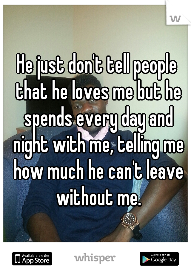 He just don't tell people that he loves me but he spends every day and night with me, telling me how much he can't leave without me.