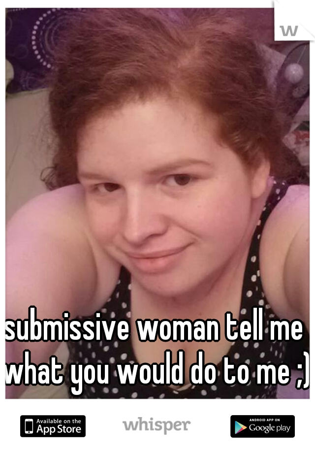 submissive woman tell me what you would do to me ;)